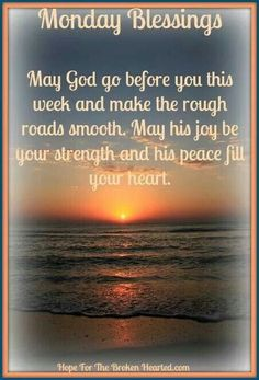 Monday Blessings   May God go before you this week and make the rough roads smooth . May his joy be your strength and his peace fill your heart .