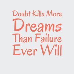 Doubts kills more dreams that failure ever will!