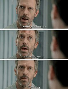 """I don't feel miserable or angry. I don't feel good or bad. I feel... nothing."" #gregoyhouse #housemd"