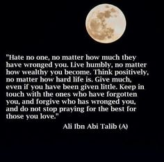 Hate no one Live humbly Think positively Give much Give in touch with the ones who have forgotten you Forgive who has wronged you Do not stop praying for the best for those you love Imam Ali Quotes, Quran Quotes, Great Quotes, Quotes To Live By, Life Quotes, Amazing Quotes, Wisdom Quotes, Islamic Inspirational Quotes, Islamic Quotes