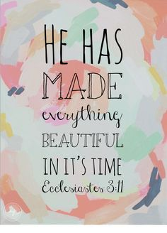 .He made EVERYTHING BEAUTIFUL in its own time:)