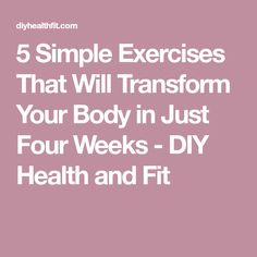 5 Simple Exercises That Will Transform Your Body in Just Four Weeks - DIY Health and Fit