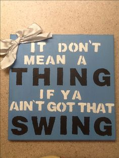 it don't mean a thing if ya aint got that swing