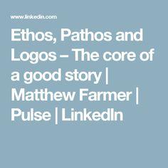 Ethos, Pathos and Logos – The core of a good story | Matthew Farmer | Pulse | LinkedIn