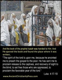 Luke 4:17-19 The Spirit of the Lord is upon me, because he anointed me to preach the gospel to the poor. He has sent me to proclaim release to the captives, and recovery of sight to  the blind, to set free those who are oppressed, to proclaim the favorable year of the Lord