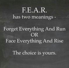 Fear has two meanings forget everything and run or face everything and rise the choice is yours