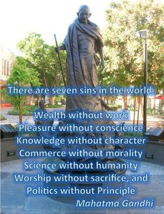 There are seven sins in the world: Wealth without work, Pleasure without conscience, Knowledge without character, Commerce without morality, Science without humanity, Worship without sacrifice, and Politics without Principle. - Mahatma Gandhi