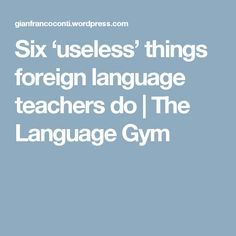 Six 'useless' things foreign language teachers do | The Language Gym