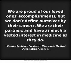 We are proud of our loved ones' accomplishments; but we don't define ourselves by their careers. We are their partners and have as much a vested interest in medicine as they do.