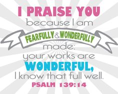 I praise you because I am fearfully & wonderfully made;  your works are wonderful, I know that full well.  Psalm 139:14