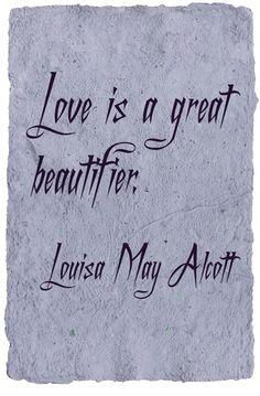 """""""Love is a great beautifier."""" - Little Women by Louisa May Alcott (1832-1888)"""