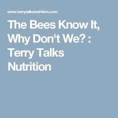The Bees Know It, Why Don't We? : Terry Talks Nutrition