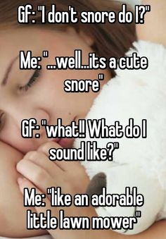 """Gf: """"I don't snore do I?"""" Me: """"...well...its a cute snore"""" Gf: """"what!! What do I sound like?"""" Me: """"like an adorable little lawn mower"""""""