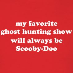 """""""My Favorite Ghost Hunting Show Will Always Be Scooby-Doo"""" t-shirt. Starting at $12.99 at Jomadado.com . Available in men's, women's and kid's sizes. Various colors of t-shirts, too!"""