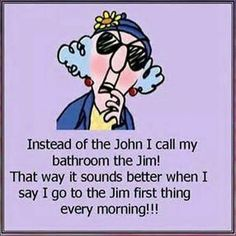 Instead of the John I call my bathroom the Jim! That way it sounds better when I say I go to the Jim first thing every morning!!! HeHeHe!