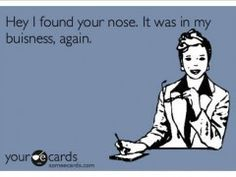 Hey I found your nose. It was in my business, again.