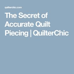 The Secret of Accurate Quilt Piecing | QuilterChic