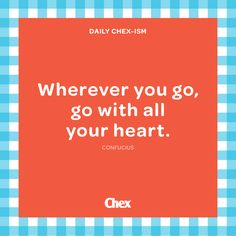 Wherever you go, go with your heart. Chex