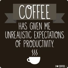 My top 12 favorite coffee quotes - I Love Coffee - Coffee has given me unrealistic expectations of productivity.