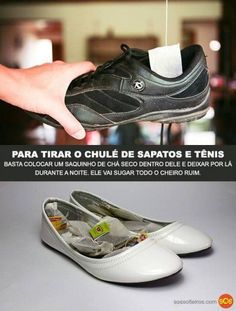 TIRAR O CHULÉ DO SAPATO  Coloque um saquinho de chá seco dentro do sapato/têncis e deixe durante a noite. Ele irá sugar todo o cheiro ruim.