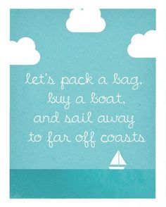 Let's pack a bag,buy a boat  and sail away to far off coasts..