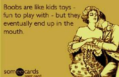 Boobs are like kids toys - fun to play with - but they eventually end up in the mouth..  ecard Adult jokes adult humor sex jokes sex humor dirty jokes dirty humor R rated R Naughty jokes Naughty humor funny hilarious LOL