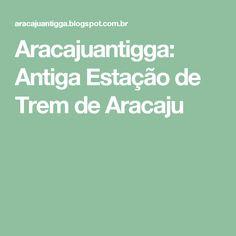 Aracajuantigga: Antiga Estação de Trem de Aracaju