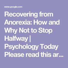 Recovering from Anorexia: How and Why Not to Stop Halfway | Psychology Today  Please read this article