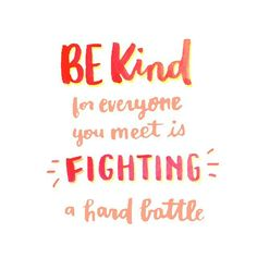 Be kind, for everyone you meet is fighting a hard battle. -Plato