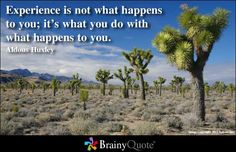 Experience is not what happens to you; it's what you do with what happens to you.  Aldous Huxley