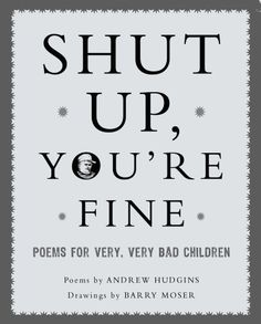 Barry Moser illustrations.   Shut Up You're Fine: Instructive Poetry for Very, Very Bad Children by Andrew Hudgins
