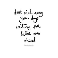 don't wish away your days waiting for better ones ahead