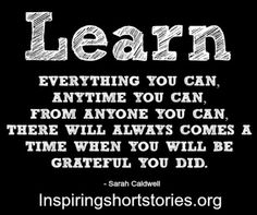 Learn everything you can, anytime you can, from anyone you can. There will always come a time when you will be grateful you did.