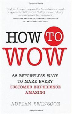 How to Wow: 68 Effortless Ways to Make Every Customer Experience Amazing: Amazon.co.uk: Adrian Swinscoe: 9781292116891: Books