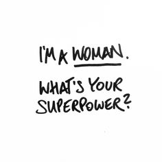 I'am a woman. What's your superpower?