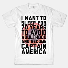 I want to sleep for 70 years to avoid adulthood and become Captain America t-shirt--i want one!
