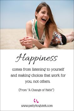 Happiness comes from listening to yourself and making choices that work for you, not others. http://pattykogutek.com/inspirational-insights/