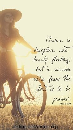Charm is deceptive, and beauty fleeting; but a woman who fears the LORD is to be praised. Proverbs 31:30