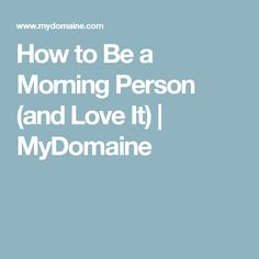 How to Be a Morning Person (and Love It) | MyDomaine