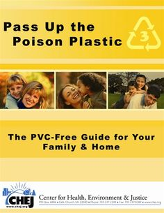 """""""Pass Up the Poison Plastic-the PVC-Free Guide for Your Family & Home"""" empowers you to find safer solutions to PVC, the poison plastic. PVC, also known as polyvinyl chloride, is the worst plastic for our health and environment, releasing dangerous chemicals that may cause cancer. A report by the Center for Health, Environment and Justice"""