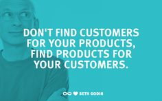 """""""Don't find customers for your products, find products for your customers.""""  -Seth Godin"""