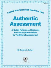 Authentic Assessment: Latest-and-Greatest Teaching Tips- This ten-page foldout is a crash course on alternatives to traditional assessment. It defines authentic assessment, shows how to use specific assessment measures, gives alternatives to traditional tests, explains how to use inquiry as the heart of authentic assessment, and offers tools to evaluate nontraditional assessments.