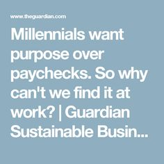 Millennials want purpose over paychecks. So why can't we find it at work? | Guardian Sustainable Business | The Guardian