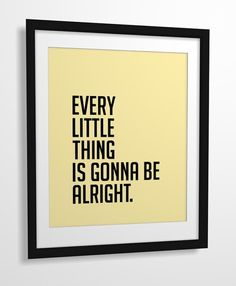 Every little thing is gonna be alright. ~Bob Marley