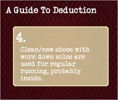 A Guide To Deduction: #4  Clean/new shoes with worn down soles are used for regular running, probably inside.
