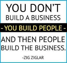 You dont build a business, you build PEOPLE. And then PEOPLE build the business.