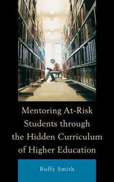 """MENTORING AT-RISK STUDENTS THROUGH THE HIDDEN CURRICULUM OF HIGHER EDUCATION, by BUFFY SMITH. Smith argues that mentoring programs should try to unveil colleges' """"hidden curriculum"""" consisting of the """"norms, values, and expectations"""" that govern interactions among students, faculty, staff and administrators. To excel in college, at-risk students must navigate a world of new social norms – typically those of the white middle class, she argues."""