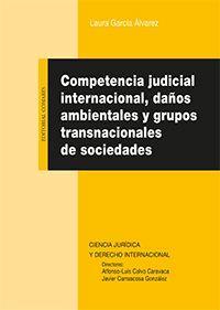 Competencia judicial internacional, daños ambientales y grupos transnacionales de sociedades / Laura García Álvarez.    Comares, 2016