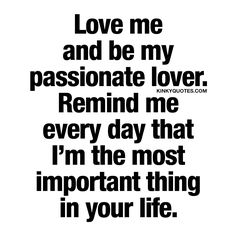 Love me and be my passionate lover. Remind me every day that I'm the most important thing in your life. | #love #sex #happiness www.kinkyquotes.com