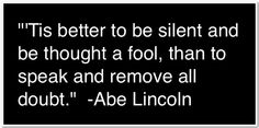 """""""'Tis better to be silent and be thought a fool, than to speak and remove all doubt.""""  Abe Lincoln"""